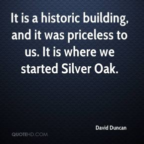 It is a historic building, and it was priceless to us. It is where we started Silver Oak.