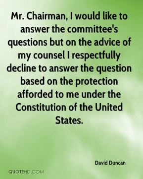 Mr. Chairman, I would like to answer the committee's questions but on the advice of my counsel I respectfully decline to answer the question based on the protection afforded to me under the Constitution of the United States.