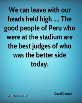We can leave with our heads held high .... The good people of Peru who were at the stadium are the best judges of who was the better side today.