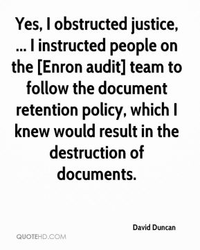 Yes, I obstructed justice, ... I instructed people on the [Enron audit] team to follow the document retention policy, which I knew would result in the destruction of documents.