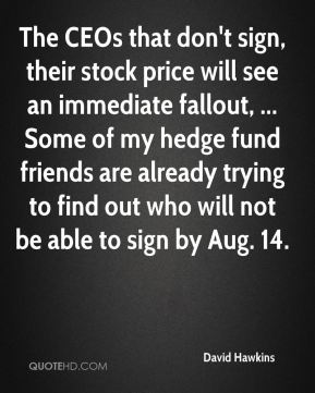 David Hawkins - The CEOs that don't sign, their stock price will see an immediate fallout, ... Some of my hedge fund friends are already trying to find out who will not be able to sign by Aug. 14.