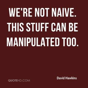 David Hawkins - We're not naive. This stuff can be manipulated too.