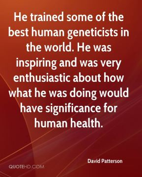He trained some of the best human geneticists in the world. He was inspiring and was very enthusiastic about how what he was doing would have significance for human health.