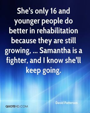 She's only 16 and younger people do better in rehabilitation because they are still growing, ... Samantha is a fighter, and I know she'll keep going.