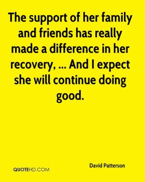 The support of her family and friends has really made a difference in her recovery, ... And I expect she will continue doing good.