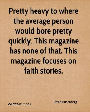 Pretty heavy to where the average person would bore pretty quickly. This magazine has none of that. This magazine focuses on faith stories.