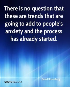 David Rosenberg - There is no question that these are trends that are going to add to people's anxiety and the process has already started.