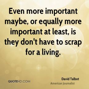 Even more important maybe, or equally more important at least, is they don't have to scrap for a living.
