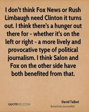 I don't think Fox News or Rush Limbaugh need Clinton it turns out. I think there's a hunger out there for - whether it's on the left or right - a more lively and provocative type of political journalism. I think Salon and Fox on the other side have both benefited from that.