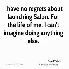 David Talbot - I have no regrets about launching Salon. For the life of me, I can't imagine doing anything else.
