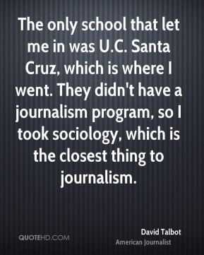 The only school that let me in was U.C. Santa Cruz, which is where I went. They didn't have a journalism program, so I took sociology, which is the closest thing to journalism.
