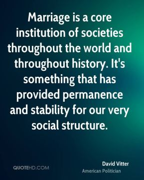 David Vitter - Marriage is a core institution of societies throughout the world and throughout history. It's something that has provided permanence and stability for our very social structure.