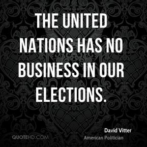 David Vitter - The United Nations has no business in our elections.