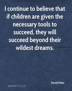 David Vitter - I continue to believe that if children are given the necessary tools to succeed, they will succeed beyond their wildest dreams.