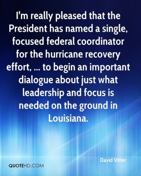 David Vitter - I'm really pleased that the President has named a single, focused federal coordinator for the hurricane recovery effort, ... to begin an important dialogue about just what leadership and focus is needed on the ground in Louisiana.
