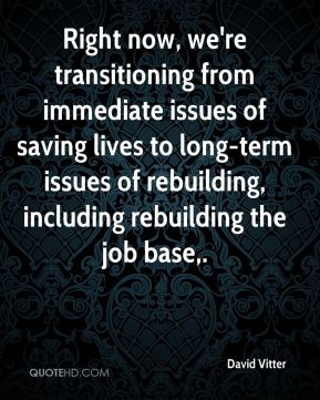 David Vitter - Right now, we're transitioning from immediate issues of saving lives to long-term issues of rebuilding, including rebuilding the job base.