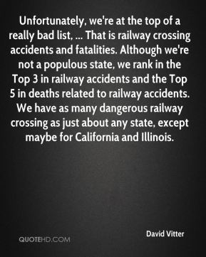 David Vitter - Unfortunately, we're at the top of a really bad list, ... That is railway crossing accidents and fatalities. Although we're not a populous state, we rank in the Top 3 in railway accidents and the Top 5 in deaths related to railway accidents. We have as many dangerous railway crossing as just about any state, except maybe for California and Illinois.