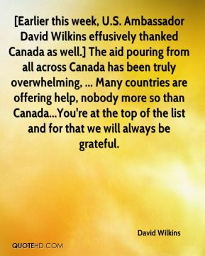 David Wilkins - [Earlier this week, U.S. Ambassador David Wilkins effusively thanked Canada as well.] The aid pouring from all across Canada has been truly overwhelming, ... Many countries are offering help, nobody more so than Canada...You're at the top of the list and for that we will always be grateful.