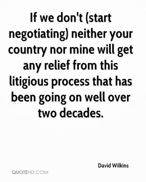 If we don't (start negotiating) neither your country nor mine will get any relief from this litigious process that has been going on well over two decades.
