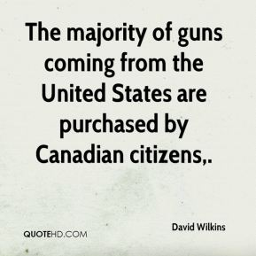 David Wilkins - The majority of guns coming from the United States are purchased by Canadian citizens.