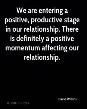 David Wilkins - We are entering a positive, productive stage in our relationship. There is definitely a positive momentum affecting our relationship.