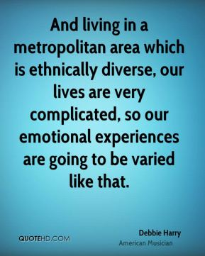 And living in a metropolitan area which is ethnically diverse, our lives are very complicated, so our emotional experiences are going to be varied like that.