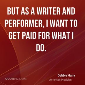 Debbie Harry - But as a writer and performer, I want to get paid for what I do.