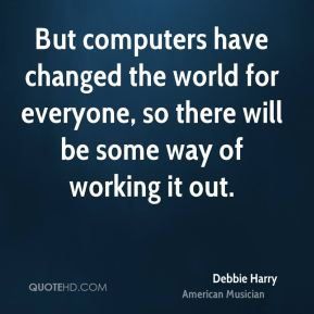 But computers have changed the world for everyone, so there will be some way of working it out.