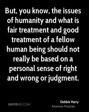 But, you know, the issues of humanity and what is fair treatment and good treatment of a fellow human being should not really be based on a personal sense of right and wrong or judgment.