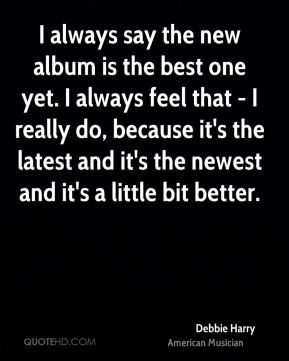 I always say the new album is the best one yet. I always feel that - I really do, because it's the latest and it's the newest and it's a little bit better.
