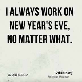 I always work on New Year's Eve, no matter what.