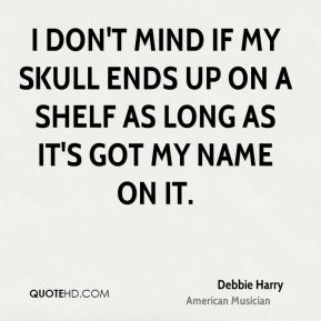 Debbie Harry - I don't mind if my skull ends up on a shelf as long as it's got my name on it.