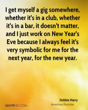 Debbie Harry - I get myself a gig somewhere, whether it's in a club, whether it's in a bar, it doesn't matter, and I just work on New Year's Eve because I always feel it's very symbolic for me for the next year, for the new year.