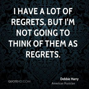 I have a lot of regrets, but I'm not going to think of them as regrets.