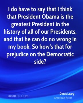 I do have to say that I think that President Obama is the greatest President in the history of all of our Presidents, and that he can do no wrong in my book. So how's that for prejudice on the Democratic side?