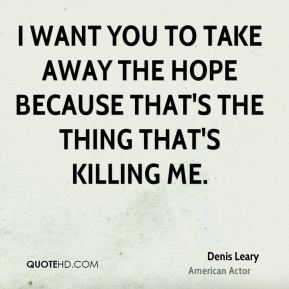 Denis Leary - I want you to take away the hope because that's the thing that's killing me.