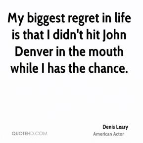 Denis Leary - My biggest regret in life is that I didn't hit John Denver in the mouth while I has the chance.