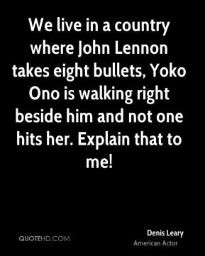 Denis Leary - We live in a country where John Lennon takes eight bullets, Yoko Ono is walking right beside him and not one hits her. Explain that to me!