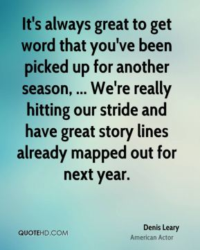 It's always great to get word that you've been picked up for another season, ... We're really hitting our stride and have great story lines already mapped out for next year.