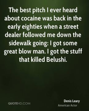 The best pitch I ever heard about cocaine was back in the early eighties when a street dealer followed me down the sidewalk going: I got some great blow man. I got the stuff that killed Belushi.