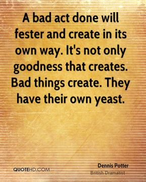 A bad act done will fester and create in its own way. It's not only goodness that creates. Bad things create. They have their own yeast.