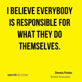 I believe everybody is responsible for what they do themselves.