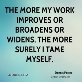 The more my work improves or broadens or widens, the more surely I tame myself.