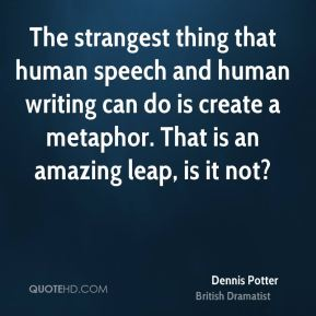The strangest thing that human speech and human writing can do is create a metaphor. That is an amazing leap, is it not?