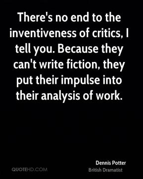 There's no end to the inventiveness of critics, I tell you. Because they can't write fiction, they put their impulse into their analysis of work.