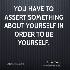 Dennis Potter - You have to assert something about yourself in order to be yourself.