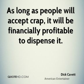Dick Cavett - As long as people will accept crap, it will be financially profitable to dispense it.