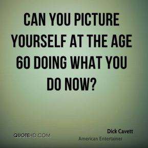 Can you picture yourself at the age 60 doing what you do now?