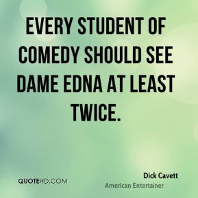 Dick Cavett - Every student of comedy should see Dame Edna at least twice.