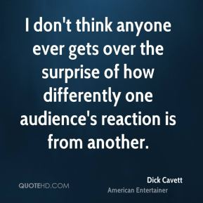 I don't think anyone ever gets over the surprise of how differently one audience's reaction is from another.